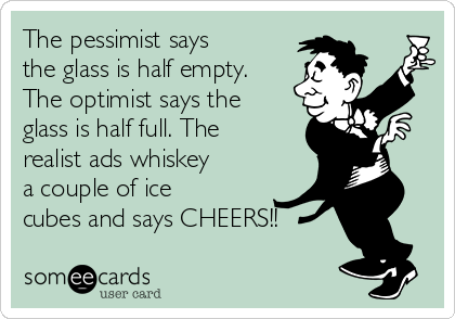 the-pessimist-says-the-glass-is-half-empty-the-optimist-says-the-glass-is-half-full-the-realist-ads-whiskey-a-couple-of-ice-cubes-and-says-cheers-8430b